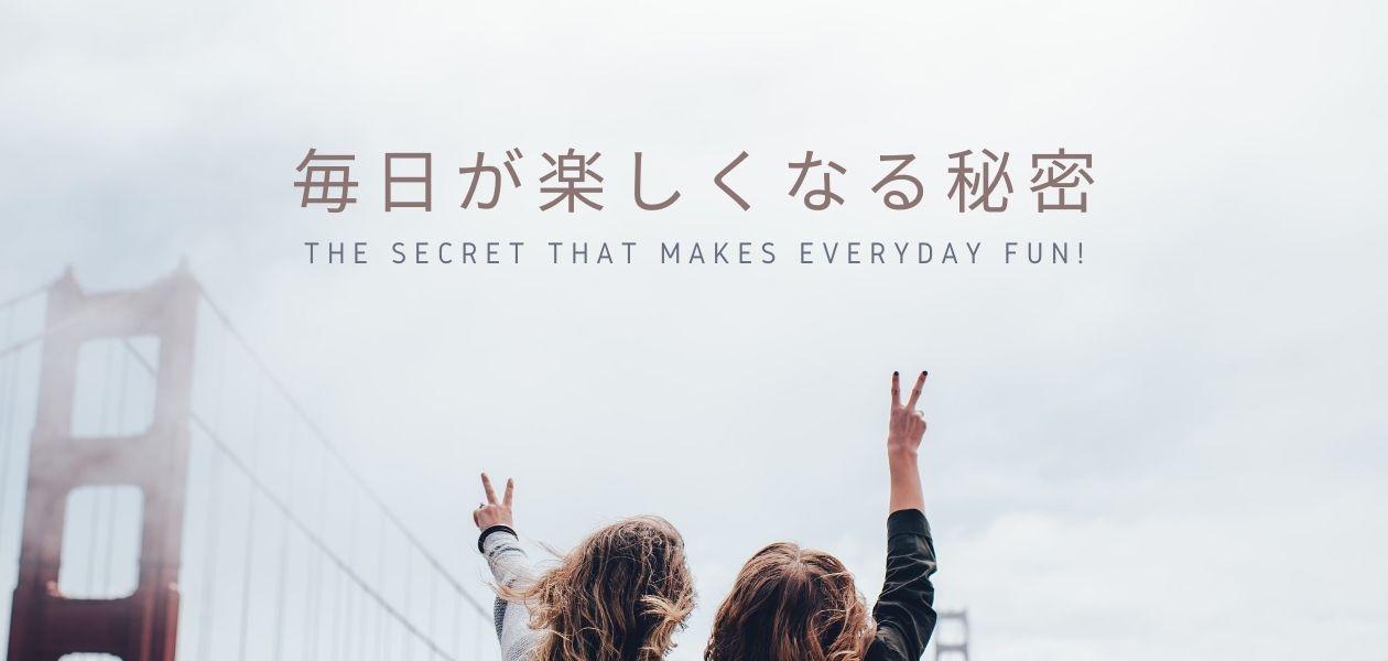 毎日が楽しくなる秘密